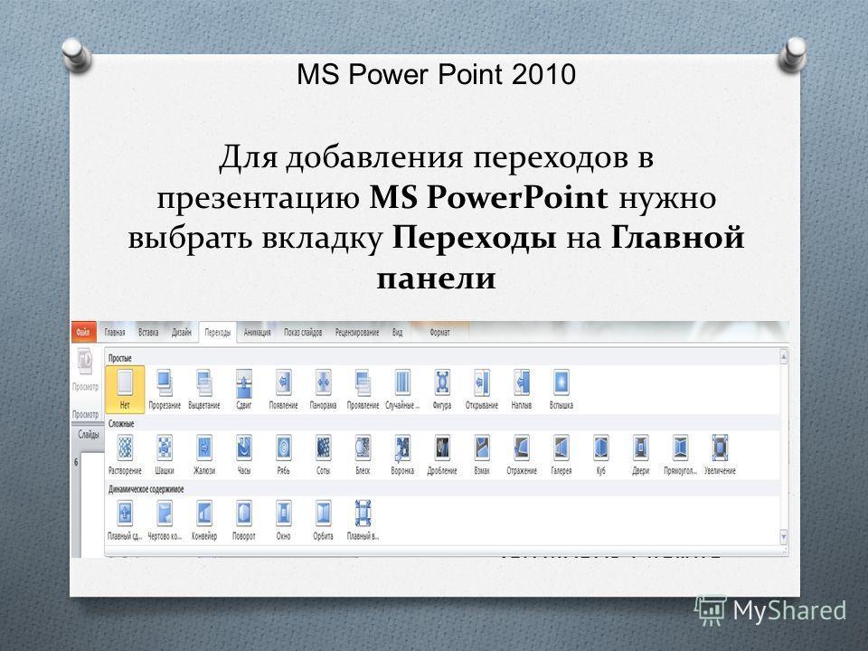 MS Power Point 2010 Для добавления переходов в презентацию MS PowerPoint нужно выбрать вкладку Переходы на Главной панели