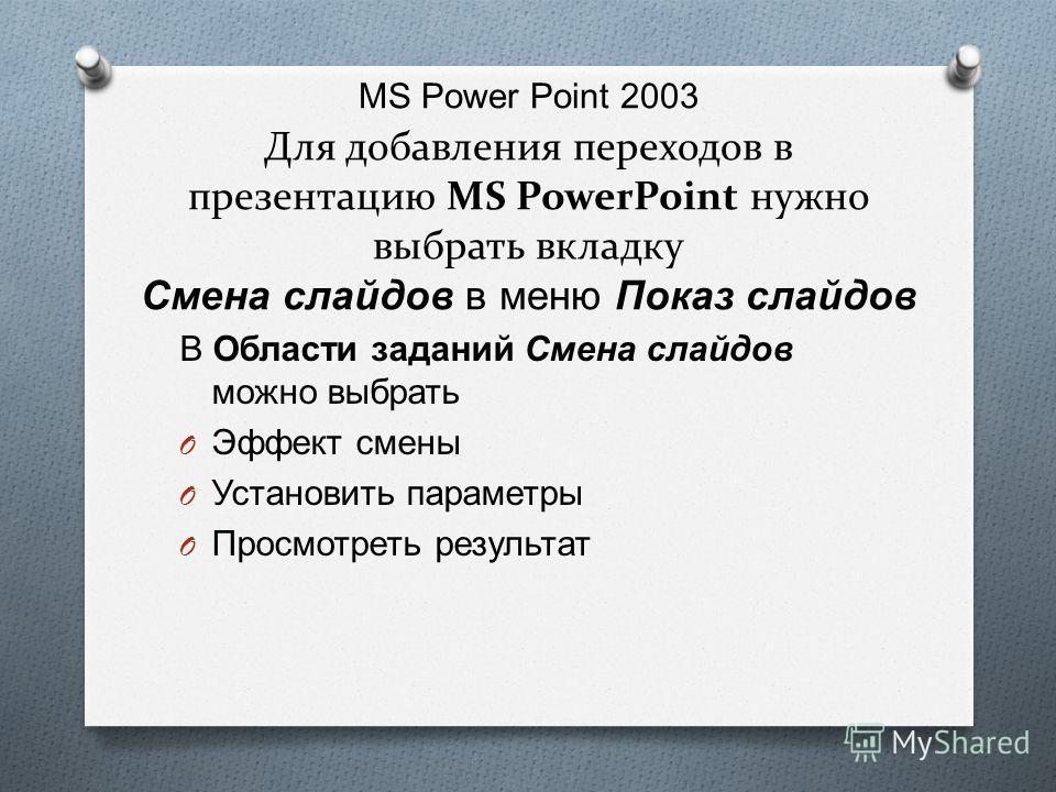 MS Power Point 2003 Для добавления переходов в презентацию MS PowerPoint нужно выбрать вкладку Смена слайдов в меню Показ слайдов В Области заданий Смена слайдов можно выбрать O Эффект смены O Установить параметры O Просмотреть результат