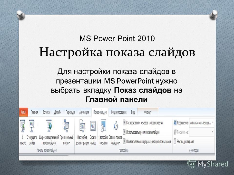 MS Power Point 2010 Настройка показа слайдов Для настройки показа слайдов в презентации MS PowerPoint нужно выбрать вкладку Показ слайдов на Главной панели