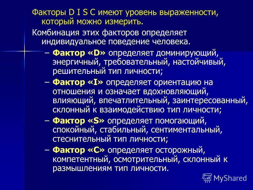 Факторы D I S C имеют уровень выраженности, который можно измерить. Комбинация этих факторов определяет индивидуальное поведение человека. –Фактор «D» определяет доминирующий, энергичный, требовательный, настойчивый, решительный тип личности; –Фактор