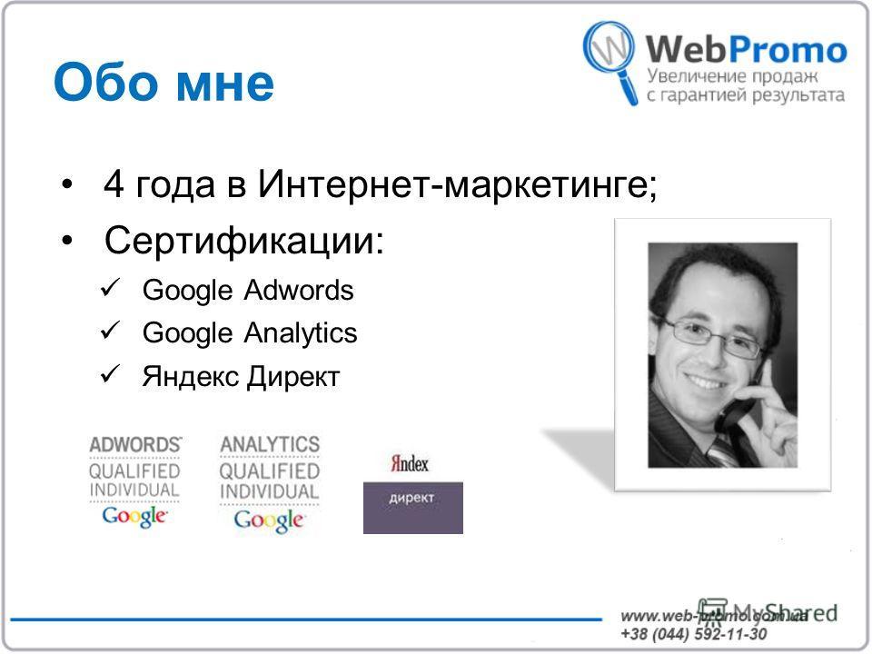 Обо мне 4 года в Интернет-маркетинге; Сертификации: Google Adwords Google Analytics Яндекс Директ