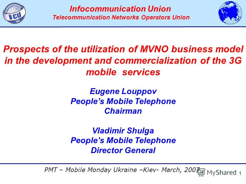 АССОЦИАЦИЯ ОПЕРАТОРОВ СЕТЕЙ СВЯЗИ ТРЕТЬЕГО ПОКОЛЕНИЯ 3G PMT – Mobile Monday Ukraine –Kiev- March, 2007. Infocommunication Union Telecommunication Networks Operators Union 1 Eugene Louppov Peoples Mobile Telephone Chairman Vladimir Shulga Peoples Mobi