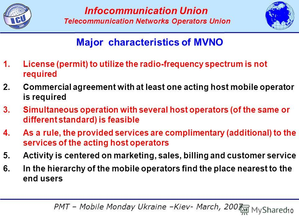 АССОЦИАЦИЯ ОПЕРАТОРОВ СЕТЕЙ СВЯЗИ ТРЕТЬЕГО ПОКОЛЕНИЯ 3G PMT – Mobile Monday Ukraine –Kiev- March, 2007. Infocommunication Union Telecommunication Networks Operators Union 10 Major characteristics of MVNO 1.License (permit) to utilize the radio-freque