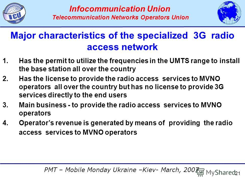 АССОЦИАЦИЯ ОПЕРАТОРОВ СЕТЕЙ СВЯЗИ ТРЕТЬЕГО ПОКОЛЕНИЯ 3G PMT – Mobile Monday Ukraine –Kiev- March, 2007. Infocommunication Union Telecommunication Networks Operators Union 21 Major characteristics of the specialized 3G radio access network 1.Has the p