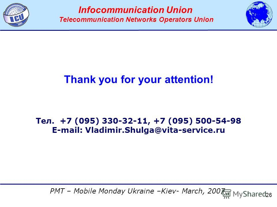 АССОЦИАЦИЯ ОПЕРАТОРОВ СЕТЕЙ СВЯЗИ ТРЕТЬЕГО ПОКОЛЕНИЯ 3G PMT – Mobile Monday Ukraine –Kiev- March, 2007. Infocommunication Union Telecommunication Networks Operators Union 26 Thank you for your attention! Тел. +7 (095) 330-32-11, +7 (095) 500-54-98 E-