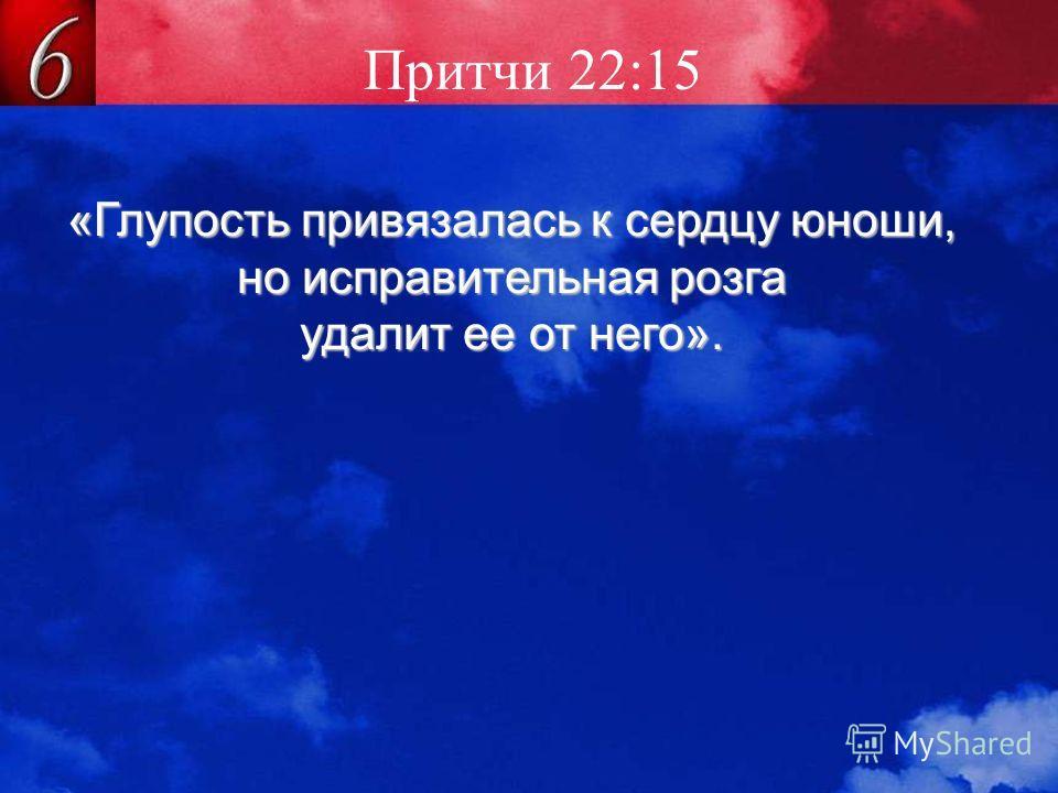 Притчи 22:15 «Глупость привязалась к сердцу юноши, но исправительная розга удалит ее от него».
