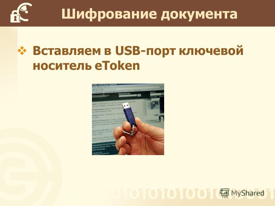 Вставляем в USB-порт ключевой носитель eToken Шифрование документа