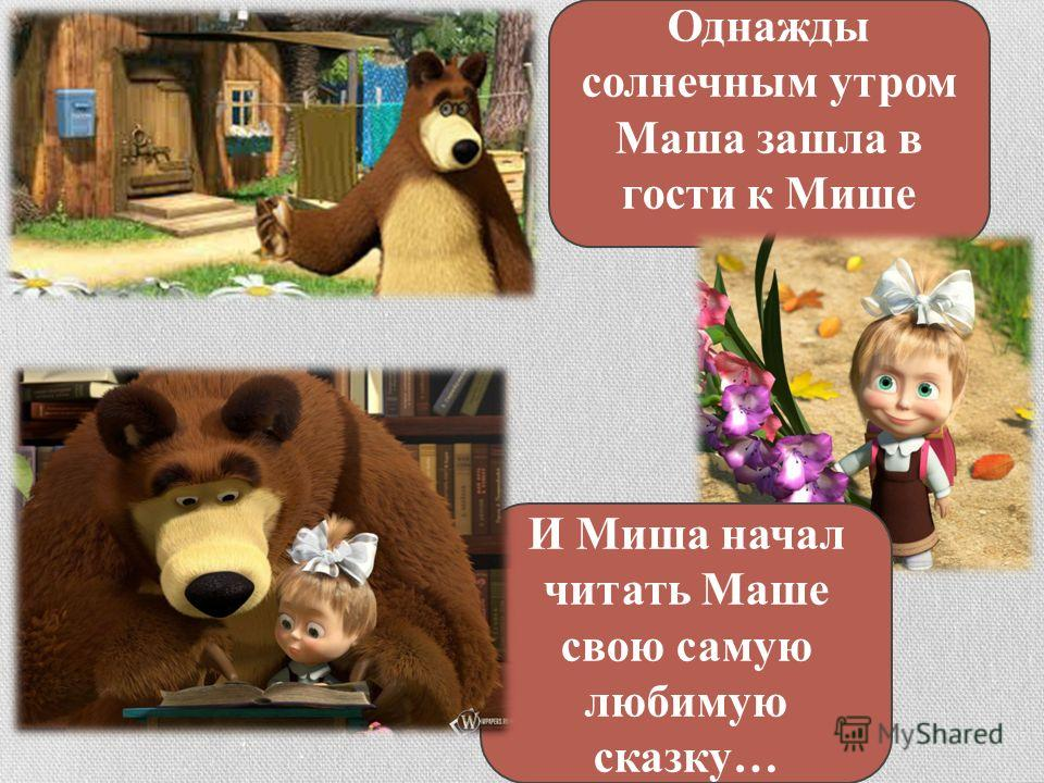 Однажды солнечным утром Маша зашла в гости к Мише И Миша начал читать Маше свою самую любимую сказку…