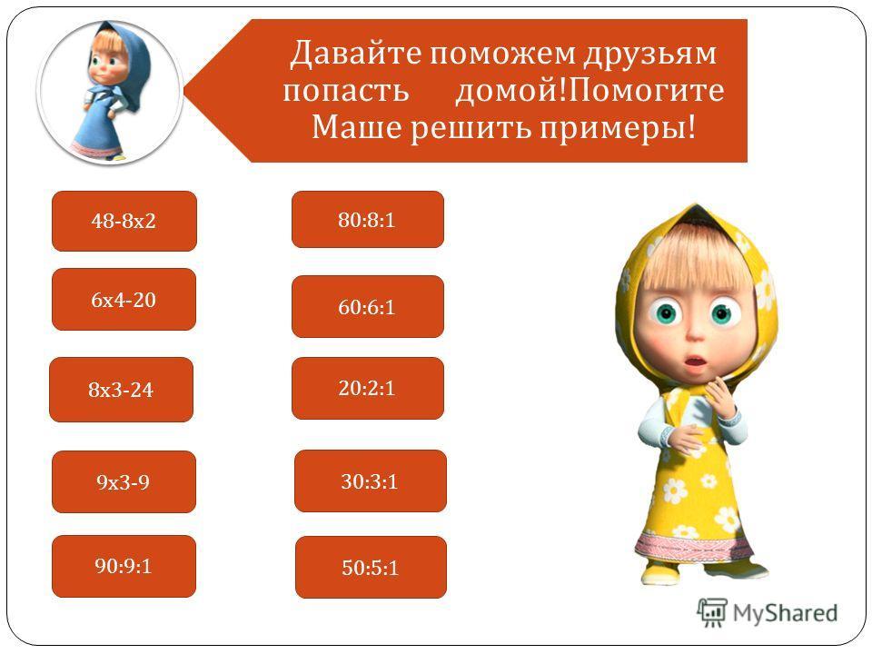 48-8 х 2 9 х 3-9 8 х 3-24 6 х 4-20 90:9:1 80:8:1 60:6:1 20:2:1 30:3:1 50:5:1 Давайте поможем друзьям попасть домой!Помогите Маше решить примеры!