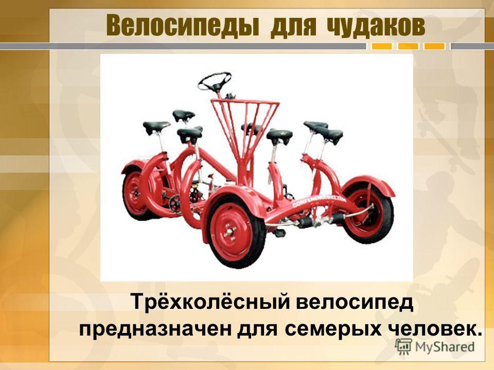 Велосипеды для чудаков Трёхколёсный велосипед предназначен для семерых человек.