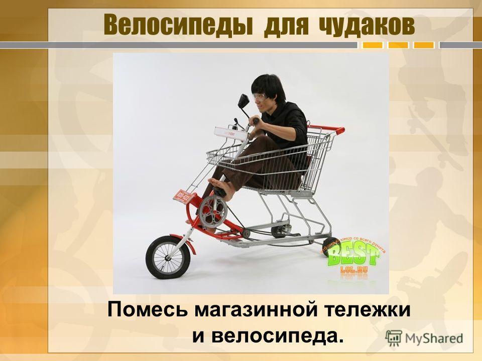 Велосипеды для чудаков Помесь магазинной тележки и велосипеда.