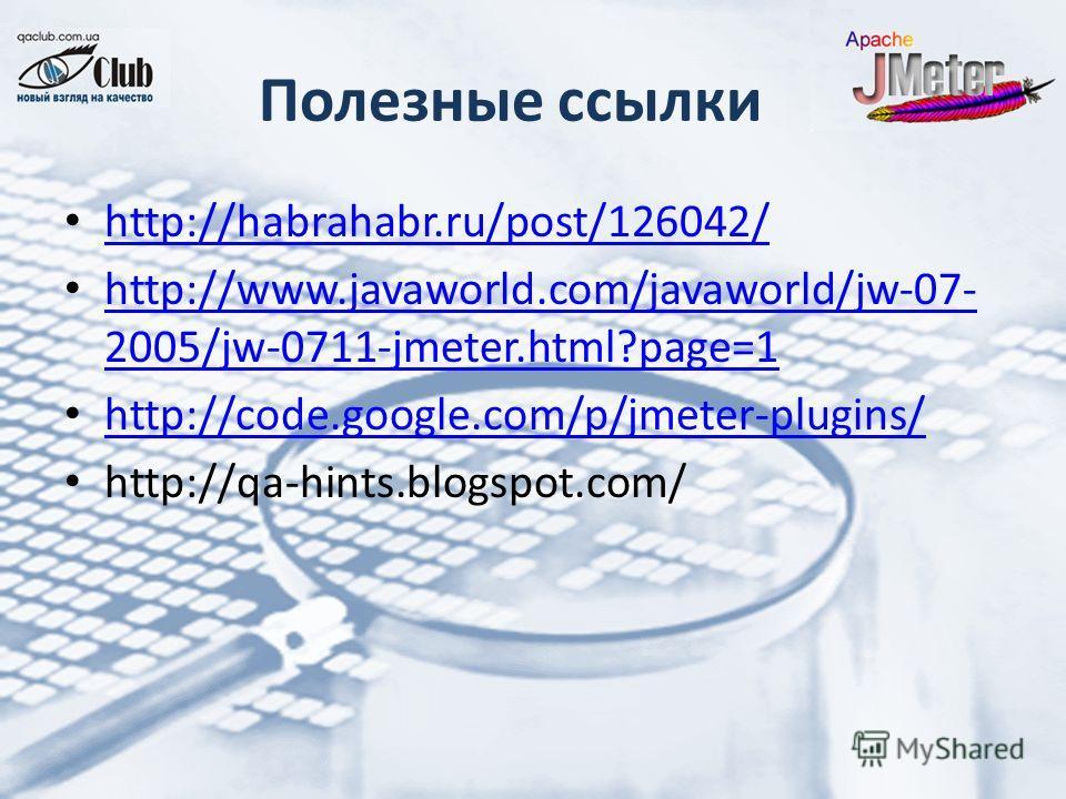 Полезные ссылки http://habrahabr.ru/post/126042/ http://www.javaworld.com/javaworld/jw-07- 2005/jw-0711-jmeter.html?page=1 http://www.javaworld.com/javaworld/jw-07- 2005/jw-0711-jmeter.html?page=1 http://code.google.com/p/jmeter-plugins/ http://qa-hi