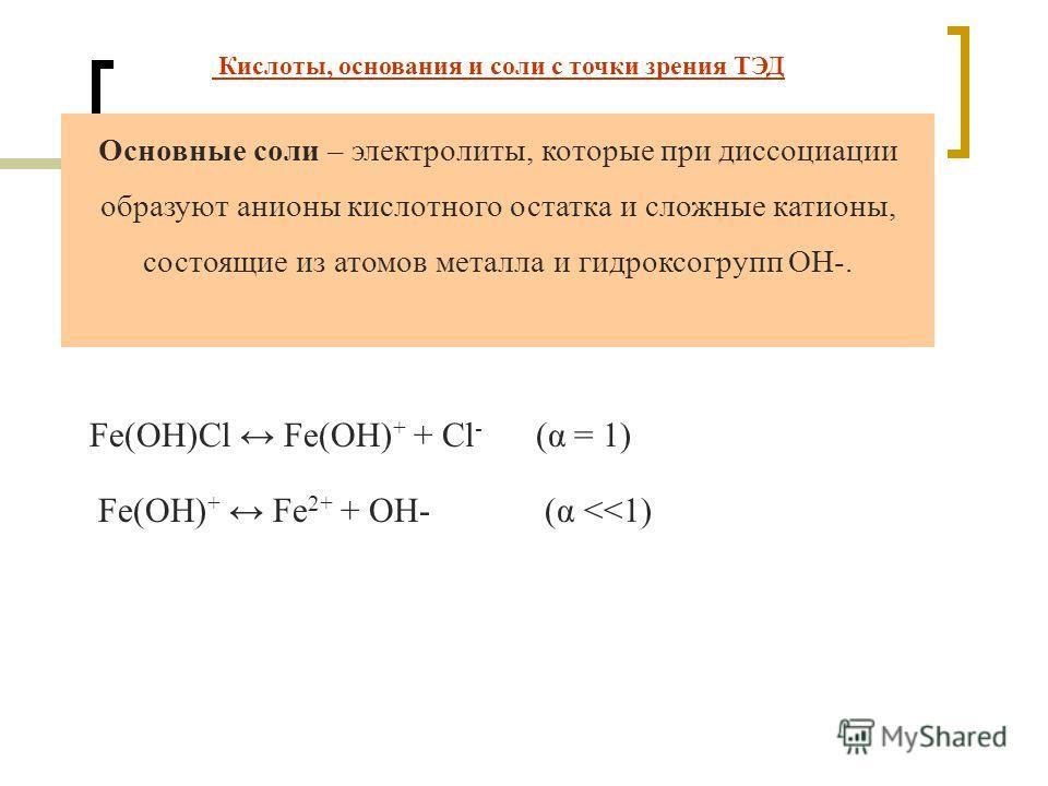 Основные соли – электролиты, которые при диссоциации образуют анионы кислотного остатка и сложные катионы, состоящие из атомов металла и гидроксогрупп ОН-. Fe(OH)Cl Fe(OH) + + Cl - (α = 1) Fe(OH) + Fe 2+ + OH- (α