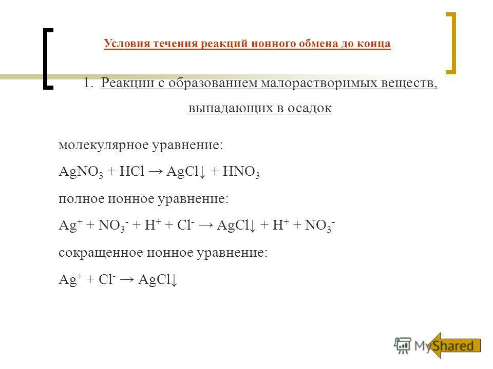 1.Реакции с образованием малорастворимых веществ, выпадающих в осадок молекулярное уравнение: AgNO 3 + HCl AgCl + HNO 3 полное ионное уравнение: Ag + + NO 3 - + H + + Cl - AgCl + H + + NO 3 - сокращенное ионное уравнение: Ag + + Cl - AgCl Условия теч