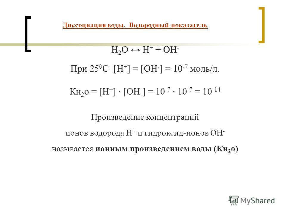 Диссоциация воды. Водородный показатель H 2 O H + + OH - При 25 0 С [Н + ] = [ОН - ] = 10 -7 моль/л. Кн 2 о = [Н + ] · [ОН - ] = 10 -7 10 -7 = 10 -14 Произведение концентраций ионов водорода Н + и гидроксид-ионов ОН - называется ионным произведением
