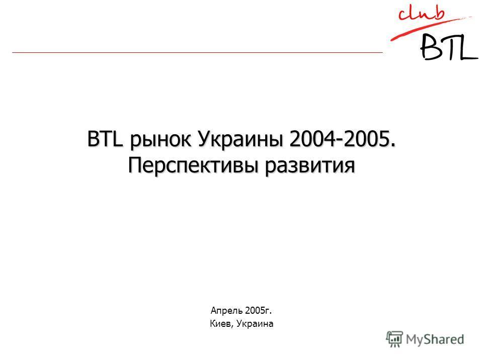 BTL рынок Украины 2004-2005. Перспективы развития Апрель 2005г. Киев, Украина
