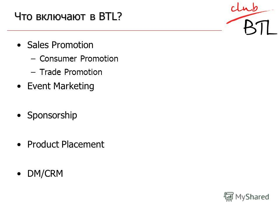 Что включают в BTL? Sales Promotion –Consumer Promotion –Trade Promotion Event Marketing Sponsorship Product Placement DM/CRM