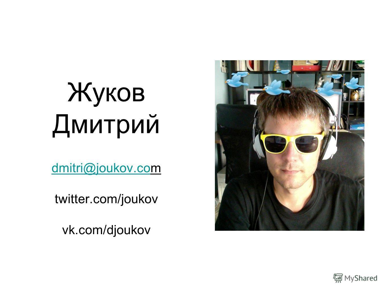 Жуков Дмитрий dmitri@joukov.codmitri@joukov.com twitter.com/joukov vk.com/djoukov