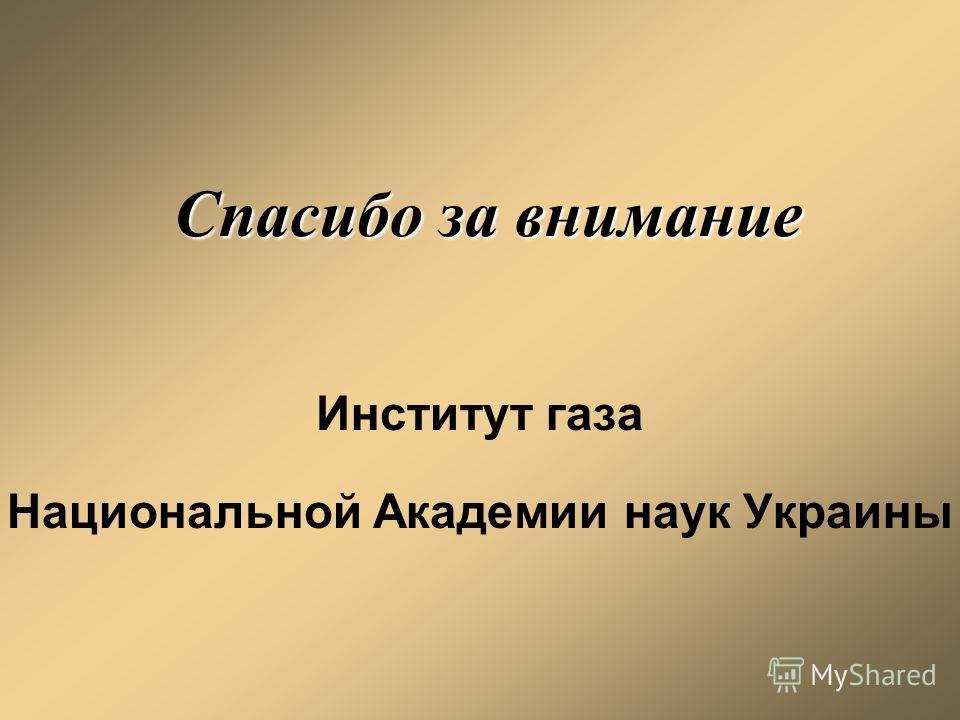 Спасибо за внимание Институт газа Национальной Академии наук Украины