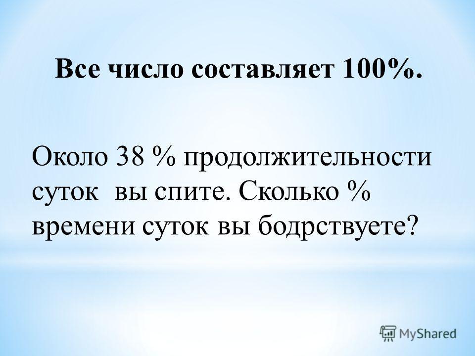 Все число составляет 100%. Около 38 % продолжительности суток вы спите. Сколько % времени суток вы бодрствуете?