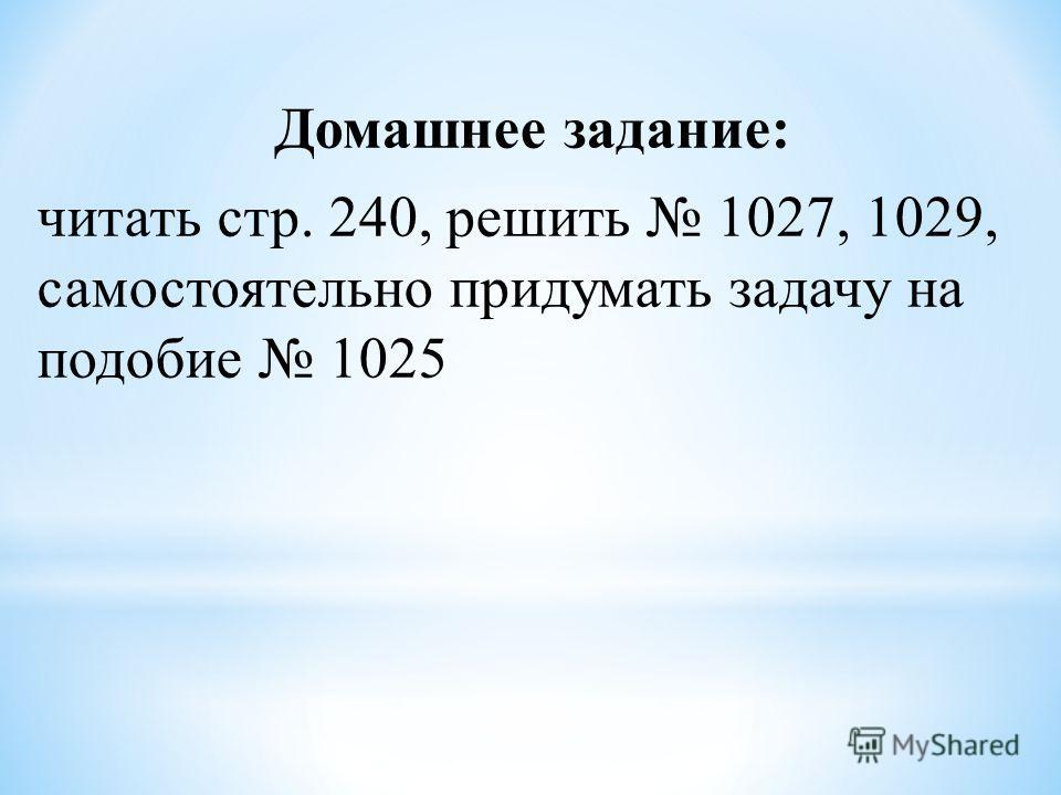 Домашнее задание: читать стр. 240, решить 1027, 1029, самостоятельно придумать задачу на подобие 1025