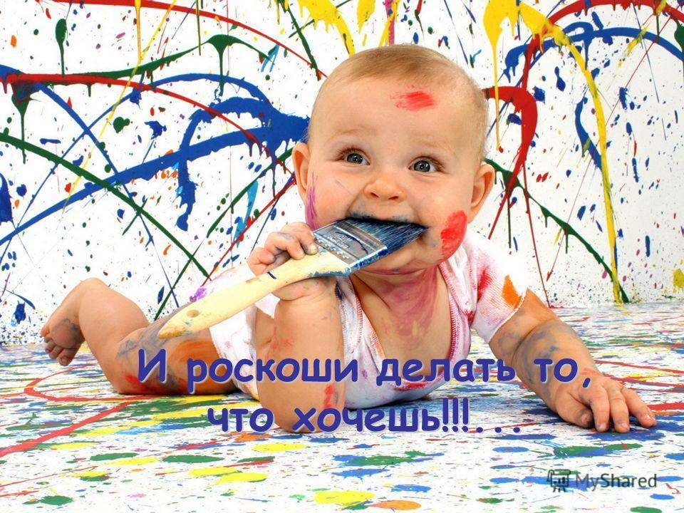 И роскоши делать то, что хочешь!!!...