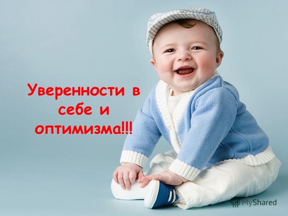 Уверенности в себе и оптимизма!!!