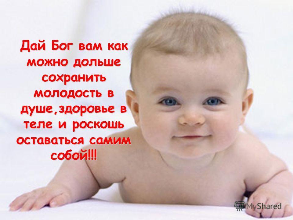 Дай Бог вам как можно дольше сохранить молодость в душе,здоровье в теле и роскошь оставаться самим собой!!!