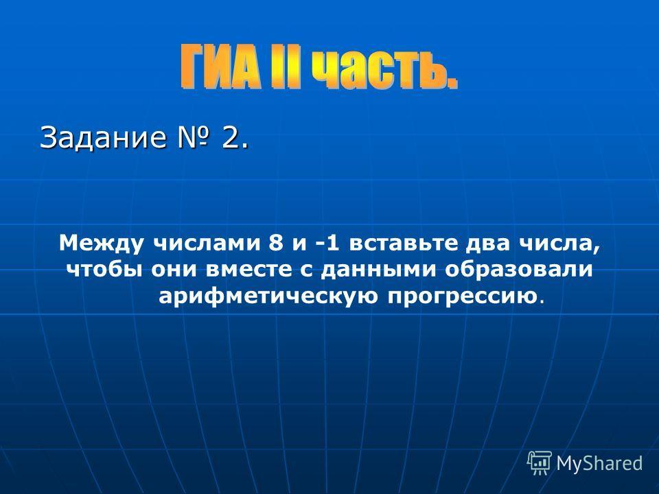 Задание 2. Между числами 8 и -1 вставьте два числа, чтобы они вместе с данными образовали арифметическую прогрессию.
