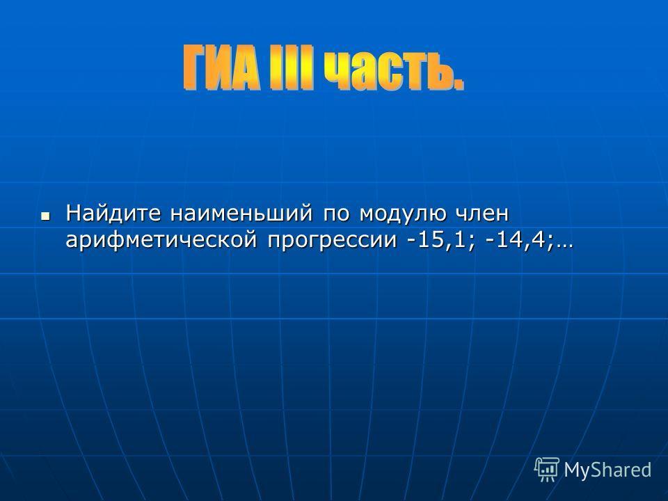 Найдите наименьший по модулю член арифметической прогрессии -15,1; -14,4;… Найдите наименьший по модулю член арифметической прогрессии -15,1; -14,4;…