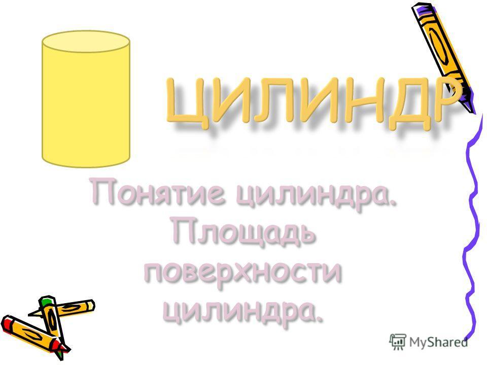 Понятие цилиндра. Площадь поверхности цилиндра. Понятие цилиндра. Площадь поверхности цилиндра.