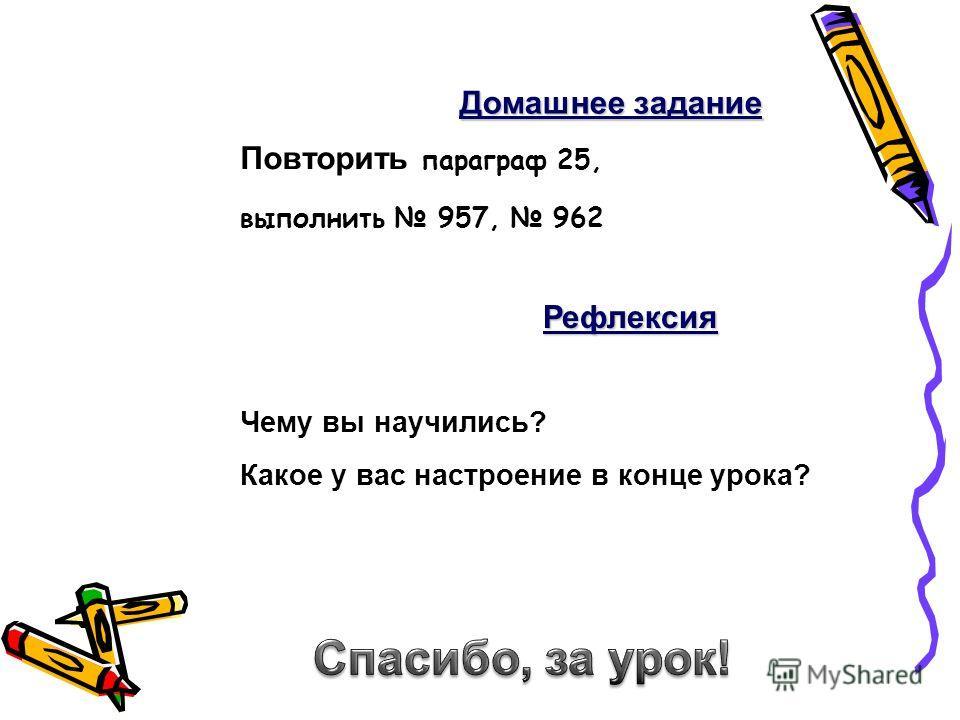 Повторить параграф 25, выполнить 957, 962 Домашнее задание Рефлексия Чему вы научились? Какое у вас настроение в конце урока?