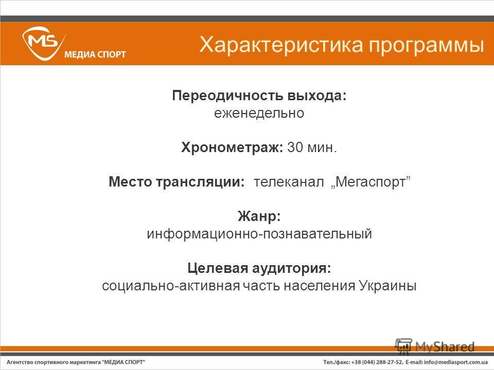 Характеристика программы Переодичность выхода: еженедельно Хронометраж: 30 мин. Место трансляции: телеканал Мегаспорт Жанр: информационно-познавательный Целевая аудитория: социально-активная часть населения Украины