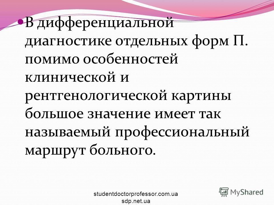 В дифференциальной диагностике отдельных форм П. помимо особенностей клинической и рентгенологической картины большое значение имеет так называемый профессиональный маршрут больного. studentdoctorprofessor.com.ua sdp.net.ua