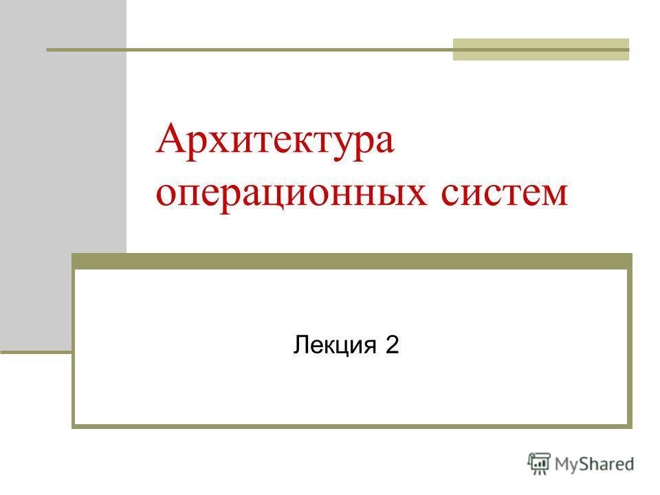 Архитектура операционных систем Лекция 2