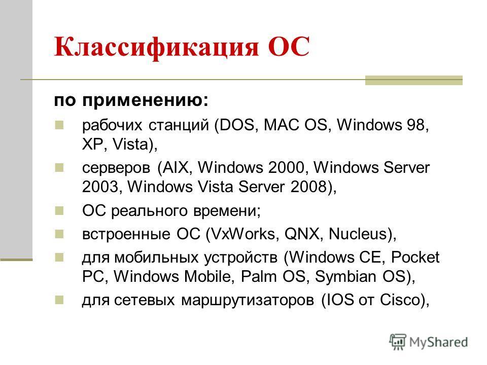 Классификация ОС по применению: рабочих станций (DOS, МАС OS, Windows 98, XP, Vista), серверов (AIX, Windows 2000, Windows Server 2003, Windows Vista Server 2008), ОС реального времени; встроенные ОС (VxWorks, QNX, Nucleus), для мобильных устройств (