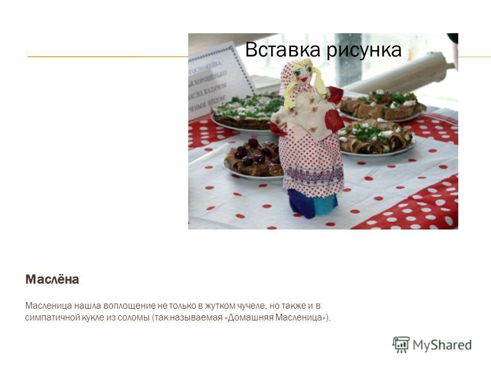 Вставка рисунка Маслёна Масленица нашла воплощение не только в жутком чучеле, но также и в симпатичной кукле из соломы (так называемая «Домашняя Масленица»). Вставка рисунка