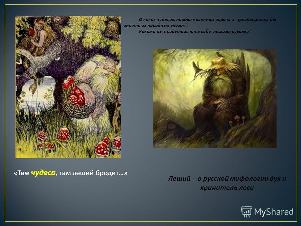 «Там чудеса, там леший бродит…» О каких чудесах, необыкновенных героях и превращениях вы знаете из народных сказок? Какими вы представляете себе лешего, русалку? Леший – в русской мифологии дух и хранитель леса