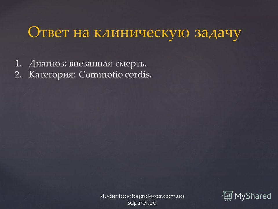Ответ на клиническую задачу 1.Диагноз: внезапная смерть. 2.Категория: Commotio cordis. studentdoctorprofessor.com.ua sdp.net.ua