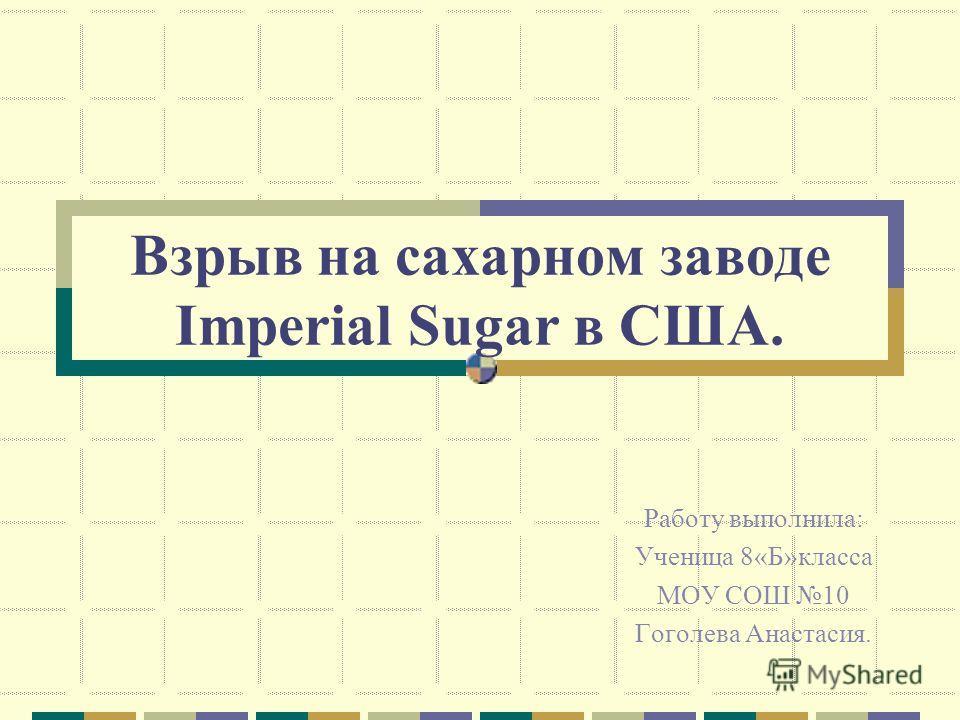 Взрыв на сахарном заводе Imperial Sugar в США. Работу выполнила: Ученица 8«Б»класса МОУ СОШ 10 Гоголева Анастасия.