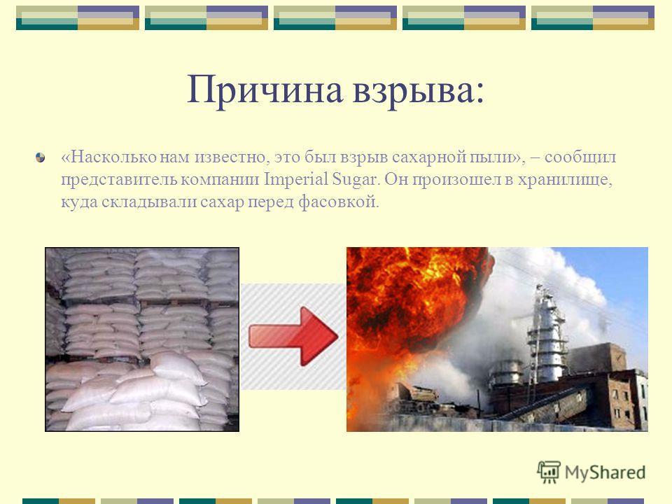 Причина взрыва: «Насколько нам известно, это был взрыв сахарной пыли», – сообщил представитель компании Imperial Sugar. Он произошел в хранилище, куда складывали сахар перед фасовкой.