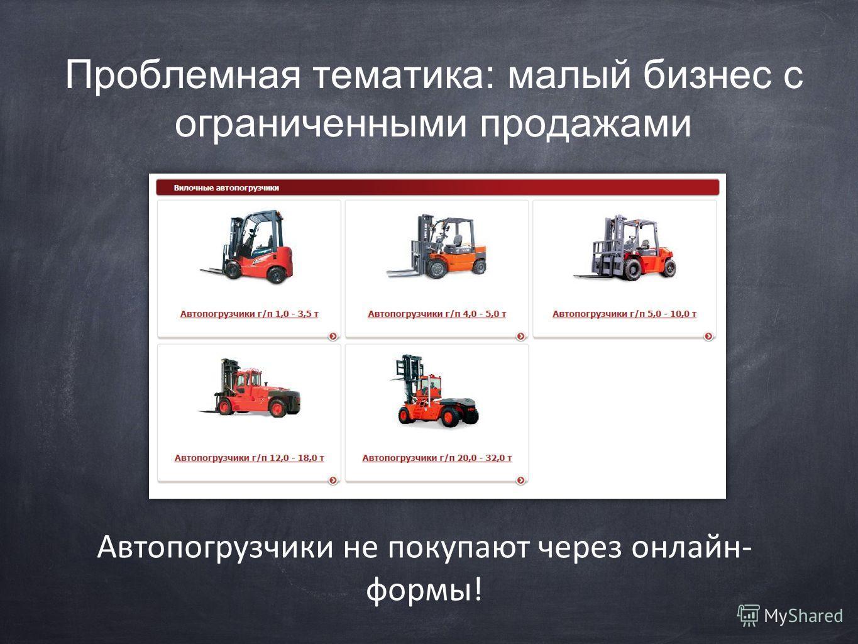 Проблемная тематика: малый бизнес с ограниченными продажами Автопогрузчики не покупают через онлайн- формы!