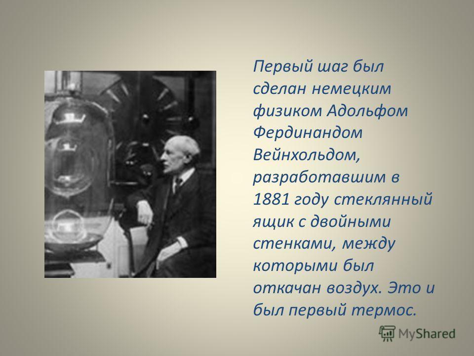 Первый шаг был сделан немецким физиком Адольфом Фердинандом Вейнхольдом, разработавшим в 1881 году стеклянный ящик с двойными стенками, между которыми был откачан воздух. Это и был первый термос.