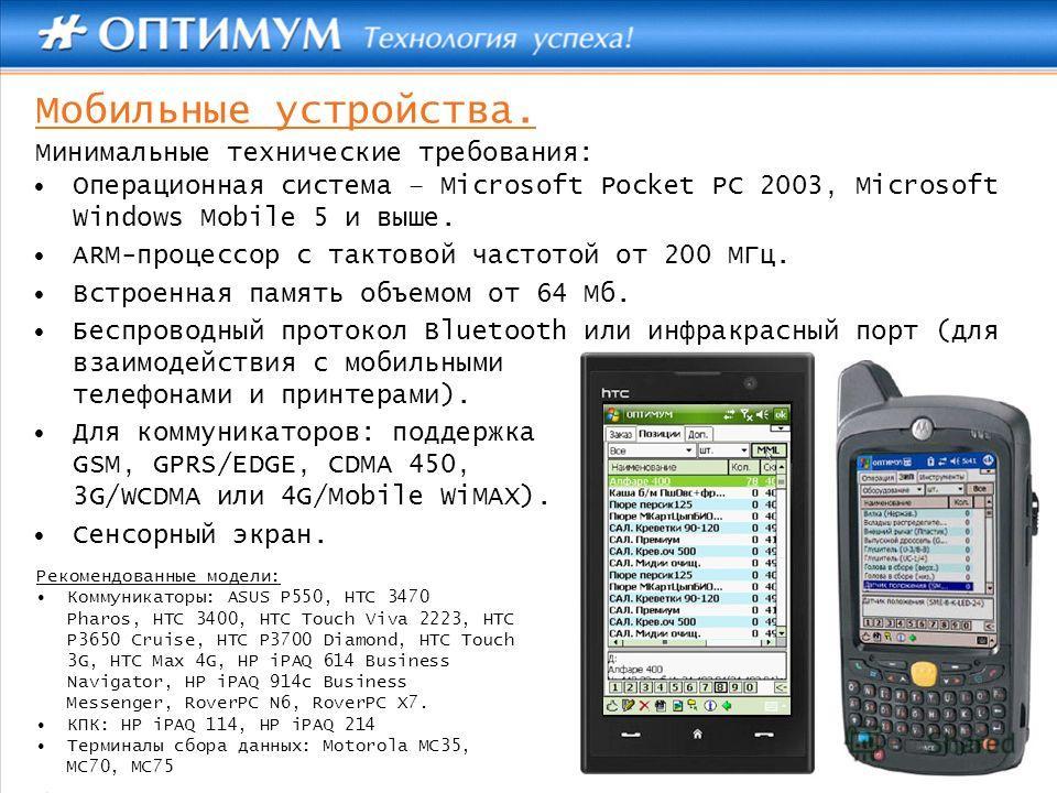 Мобильные устройства. Операционная система – Microsoft Pocket PC 2003, Microsoft Windows Mobile 5 и выше. ARM-процессор с тактовой частотой от 200 МГц. Встроенная память объемом от 64 Мб. Беспроводный протокол Bluetooth или инфракрасный порт (для вза