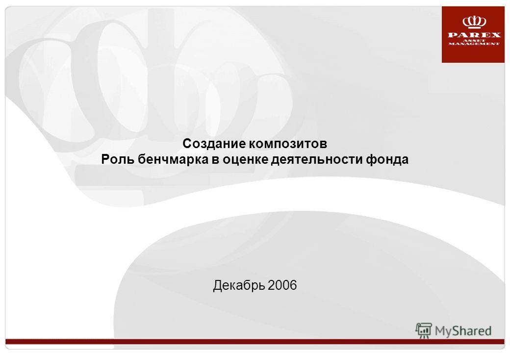 Создание композитов Роль бенчмарка в оценке деятельности фонда Декабрь 2006