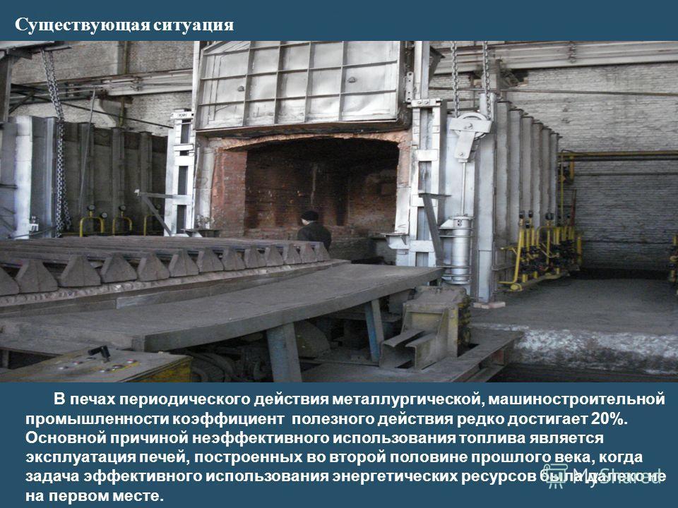 Существующая ситуация В печах периодического действия металлургической, машиностроительной промышленности коэффициент полезного действия редко достигает 20%. Основной причиной неэффективного использования топлива является эксплуатация печей, построен