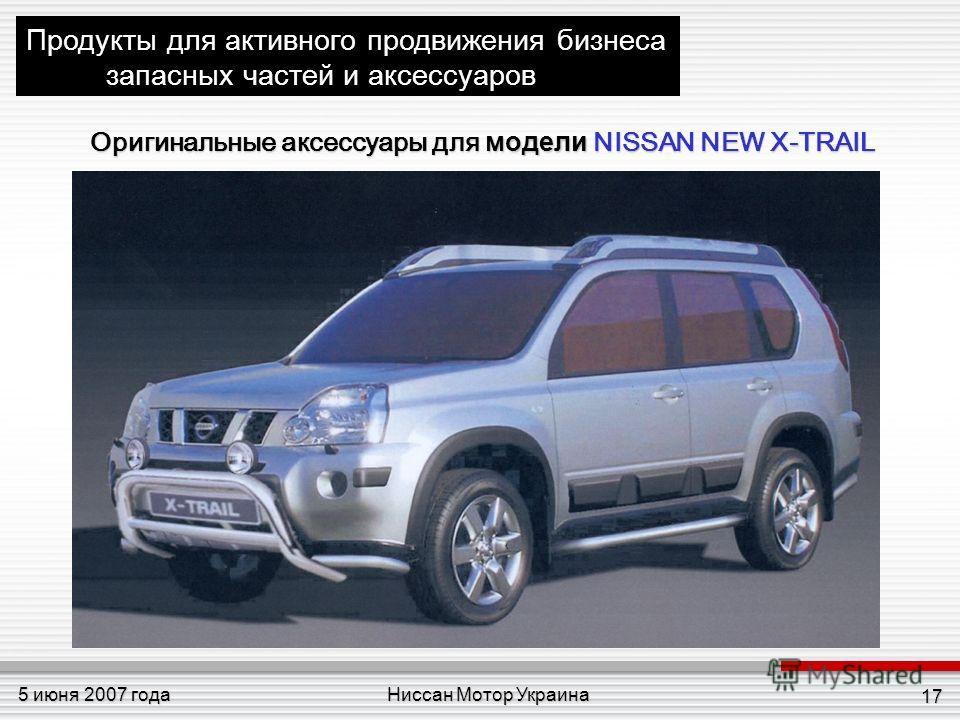 Ниссан Мотор Украина5 июня 2007 года 17 Продукты для активного продвижения бизнеса запасных частей и аксессуаров Оригинальные аксессуары для модели NISSAN NEW X-TRAIL