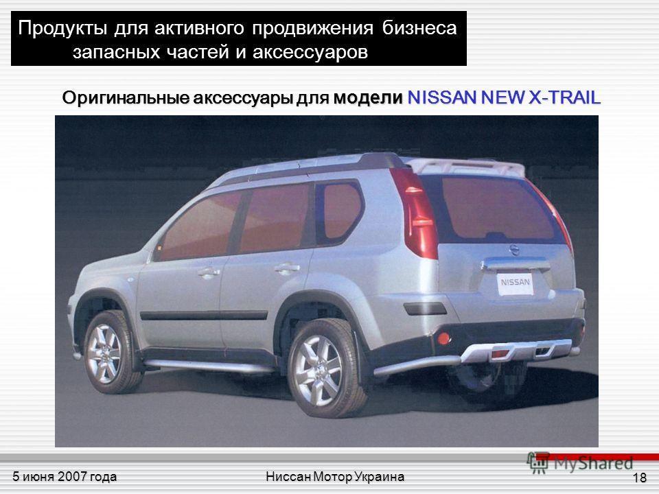 Ниссан Мотор Украина5 июня 2007 года 18 Продукты для активного продвижения бизнеса запасных частей и аксессуаров Оригинальные аксессуары для модели NISSAN NEW X-TRAIL