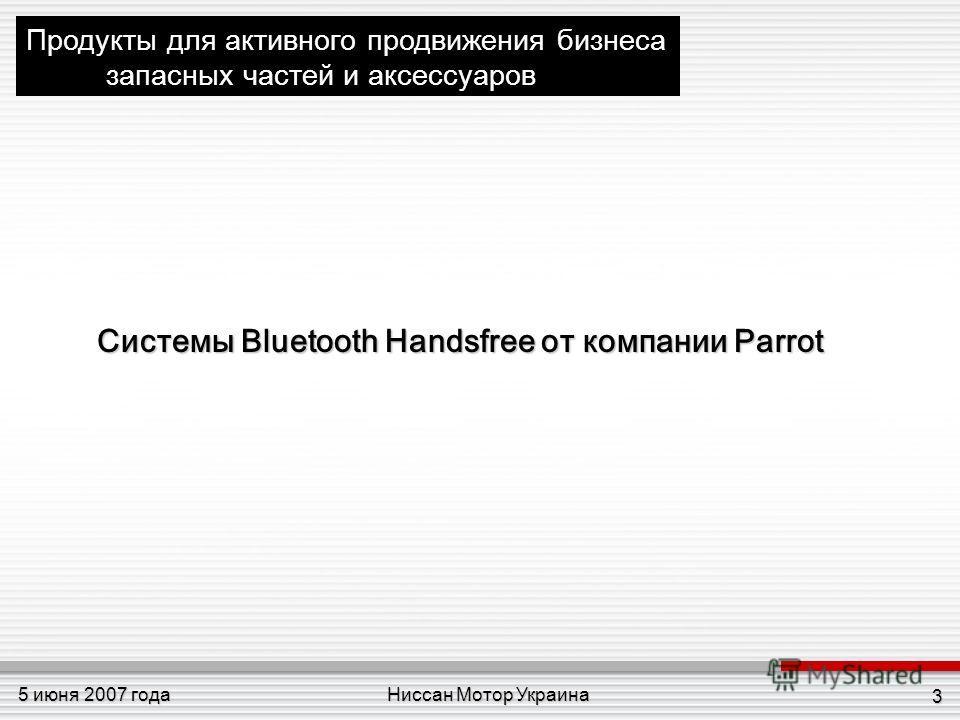Ниссан Мотор Украина5 июня 2007 года 3 Продукты для активного продвижения бизнеса запасных частей и аксессуаров Системы Bluetooth Handsfree от компании Parrot Системы Bluetooth Handsfree от компании Parrot