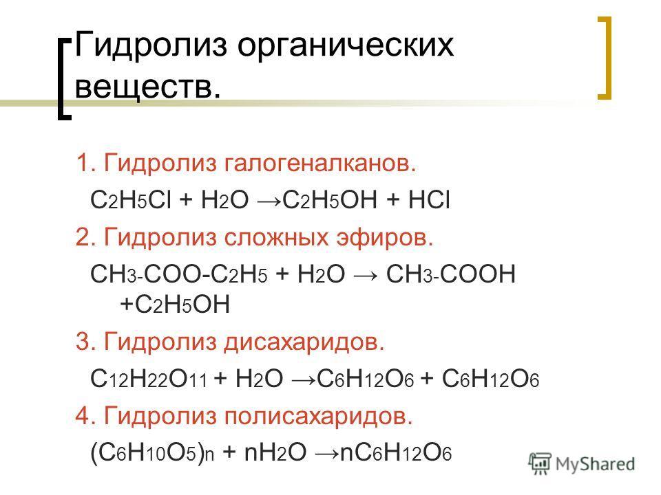 Гидролиз органических веществ. 1. Гидролиз галогеналканов. С 2 Н 5 Сl + Н 2 О С 2 Н 5 ОН + НСl 2. Гидролиз сложных эфиров. СН 3- СОО-С 2 Н 5 + Н 2 О СН 3- СООН +С 2 Н 5 ОН 3. Гидролиз дисахаридов. С 12 Н 22 О 11 + Н 2 О С 6 Н 12 О 6 + С 6 Н 12 О 6 4.